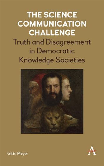 The Science Communication Challenge - Truth and Disagreement in Democratic Knowledge Societies ebook by Gitte Meyer