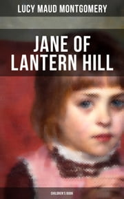 JANE OF LANTERN HILL (Children's Book) - Including the Memoirs of Lucy Maud Montgomery ebook by Lucy Maud Montgomery