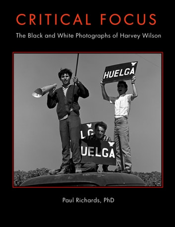 Critical Focus - The Black and White Photographs of Harvey Wilson Richards ebook by Paul Richards