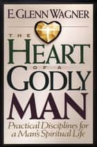 The Heart of a Godly Man ebook by E. Glenn Wagner