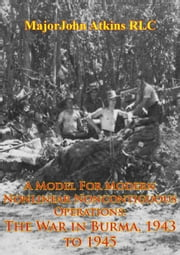 A Model For Modern Nonlinear Noncontiguous Operations: The War In Burma, 1943 To 1945 ebook by Major John Atkins RLC