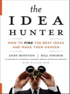 The Idea Hunter - How to Find the Best Ideas and Make them Happen ebook by Andy Boynton, Bill Fischer, William Bole