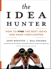 The Idea Hunter - How to Find the Best Ideas and Make them Happen ebook by Andy Boynton,Bill Fischer,William Bole