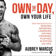 Own the Day, Own Your Life - Optimized Practices for Waking, Working, Learning, Eating, Training, Playing, Sleeping, and Sex audiobook by Aubrey Marcus