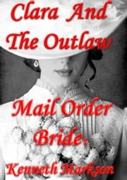 Mail Order Bride: Clara And The Outlaw: A Sweet Clean Historical Mail Order Bride Western Victorian Romance (Redeemed Mail Order Brides Book 2) ebook by KENNETH MARKSON