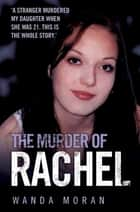 The Murder of Rachel - A Stranger Murdered My Daughter When She Was 21. This is the Whole Story ebook by Wanda Moran