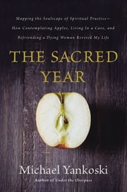 The Sacred Year - Mapping the Soulscape of Spiritual Practice -- How Contemplating Apples, Living in a Cave and Befriending a Dying Woman Revived My Life ebook by Michael Yankoski