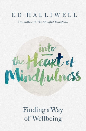 Into the Heart of Mindfulness - Finding a Way of Well-being ebook by Ed Halliwell