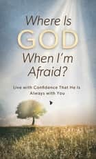 Where Is God When I'm Afraid? - Live with Confidence That He Is Always with You ebook by Pamela L. McQuade