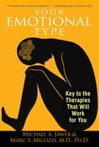 Your Emotional Type - Key to the Therapies That Will Work for You ebook by Michael A. Jawer, Marc S. Micozzi, M.D.,...