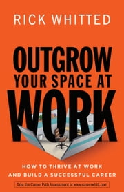 Outgrow Your Space at Work - How to Thrive at Work and Build a Successful Career ebook by Rick Whitted