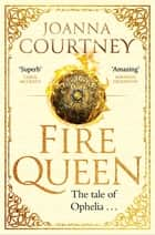 Fire Queen - Shakespeare's Ophelia as you've never seen her before . . . ebook by Joanna Courtney