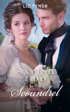 Saying I Do To The Scoundrel (Mills & Boon Historical) ebook by Liz Tyner