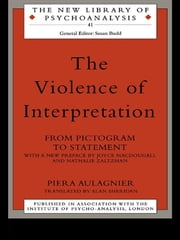 The Violence of Interpretation - From Pictogram to Statement ebook by Piera Aulagnier