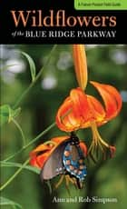 Wildflowers of the Blue Ridge Parkway - A Pocket Field Guide ebook by Ann Simpson, Rob Simpson
