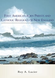 First Americanborn Priests and Catholic Religious of New England ebook by Roy A. Lucier