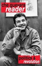 Che Guevara Reader - Writings on Politics & Revolution ebook by Ernesto Che Guevara, David Deutschmann