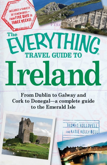 The Everything Travel Guide to Ireland - From Dublin to Galway and Cork to Donegal - a complete guide to the Emerald Isle ebook by Thomas Hollowell,Katie Kelly Bell