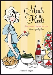 Meals in Heels - Do-ahead Dishes For the Dinner Party Diva ebook by Jennifer Joyce