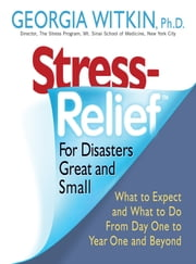 Stress Relief for Disasters Great and Small - What to Expect and What to Do from Day One to Year One and Beyond ebook by Georgia Witkin, PhD
