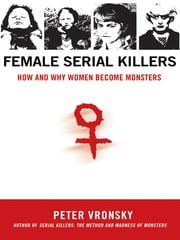 Female Serial Killers - How and Why Women Become Monsters ebook by Peter Vronsky