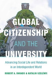 Global Citizenship and the University - Advancing Social Life and Relations in an Interdependent World ebook by Robert Rhoads,Katalin Szelényi