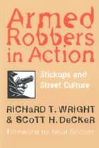 Armed Robbers In Action - Stickups and Street Culture ebook by Richard T. Wright, Scott H. Decker, Neal Shover