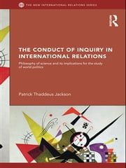 The Conduct of Inquiry in International Relations - Philosophy of Science and Its Implications for the Study of World Politics ebook by Patrick Thaddeus Jackson
