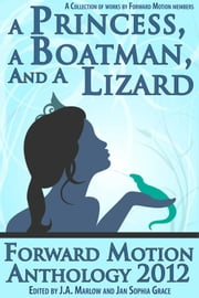 A Princess, a Boatman, and a Lizard (Forward Motion Anthology 2012) ebook by J.A. Marlow,Various