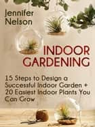 Indoor Gardening:15 Steps to Design a Successful Indoor Garden + 20 Easiest Indoor Plants You Can Grow ebook by Jennifer Nelson