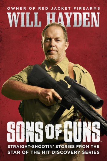 Sons of Guns - Straight-Shootin' Stories from the Star of the Hit Discovery Series ebook by Will Hayden