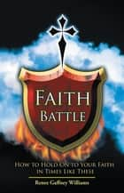 Faith Battle - How to Hold on to Your Faith in Times Like These ebook by Renee Gaffney Williams