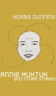 Annie Muktuk and Other Stories ebook by Norma Dunning
