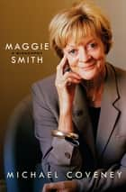 Maggie Smith: A Biography ebook by Michael Coveney