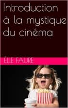 Introduction à la mystique du cinéma ebook by Élie Faure