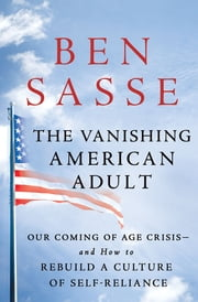 The Vanishing American Adult - Our Coming-of-Age Crisis--and How to Rebuild a Culture of Self-Reliance ebook by Ben Sasse