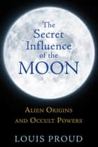 The Secret Influence of the Moon ebook by Louis Proud