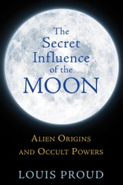 The Secret Influence of the Moon - Alien Origins and Occult Powers ebook by Louis Proud