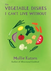The Vegetable Dishes I Can't Live Without ebook by Mollie Katzen
