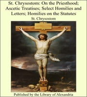 St. Chrysostom: On the Priesthood; Ascetic Treatises; Select Homilies and Letters; Homilies on the Statutes ebook by St. Chrysostom