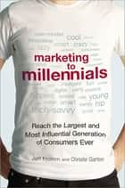 Marketing to Millennials - Reach the Largest and Most Influential Generation of Consumers Ever ebook by Jeff Fromm, Christie Garton
