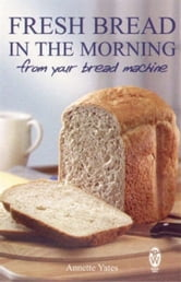 Fresh Bread in the Morning (From Your Bread Machine) ebook by Annette Yates