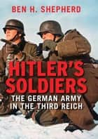 Hitler's Soldiers - The German Army in the Third Reich ebook by