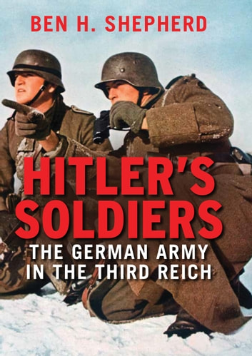 Hitler's Soldiers - The German Army in the Third Reich ebook by Ben H. Shepherd