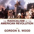 The Radicalism of the American Revolution audiobook by Gordon S. Wood