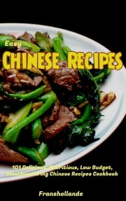 Easy Chinese Recipes: 101 Delicious, Nutritious, Low Budget, Mouthwatering Chinese Recipes Cookbook