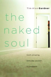The Naked Soul - God's Amazing, Everyday Solution to Loneliness ebook by Tim Alan Gardner