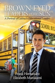 Brown-Eyed Leaders of the Sun: A Portrait of Latina/o Educational Leaders ebook by Hernandez,, Frank