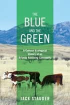 The Blue and the Green - A Cultural Ecological History of an Arizona Ranching Community ebook by Jack Stauder