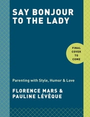 Say Bonjour to the Lady - Parenting with Style, Humor & Love ebook by Florence Mars,Pauline Lévêque